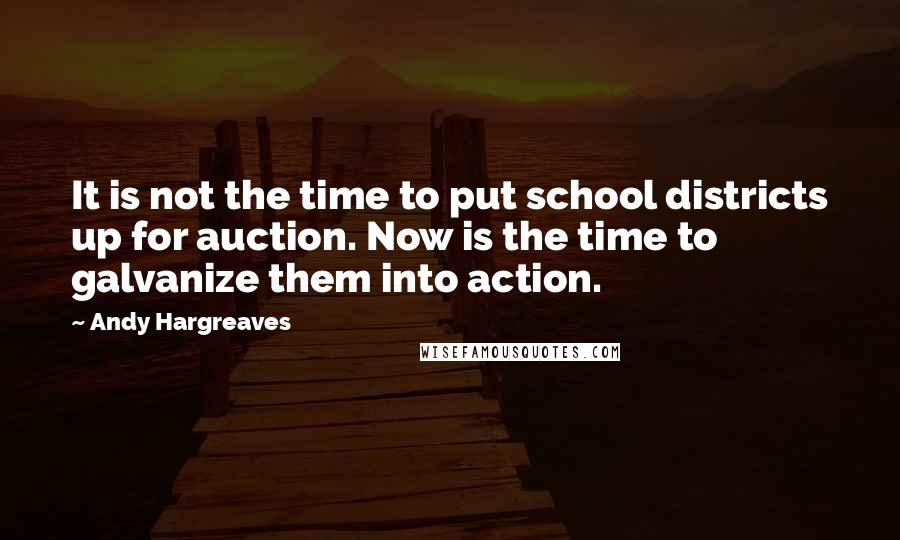 Andy Hargreaves quotes: It is not the time to put school districts up for auction. Now is the time to galvanize them into action.