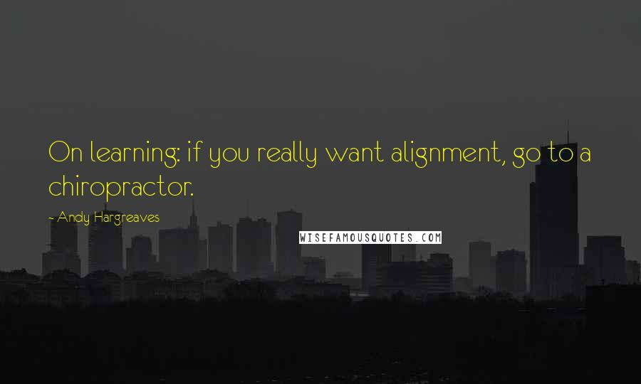 Andy Hargreaves quotes: On learning: if you really want alignment, go to a chiropractor.