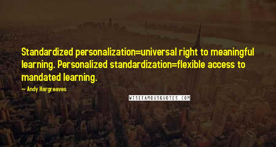 Andy Hargreaves quotes: Standardized personalization=universal right to meaningful learning. Personalized standardization=flexible access to mandated learning.