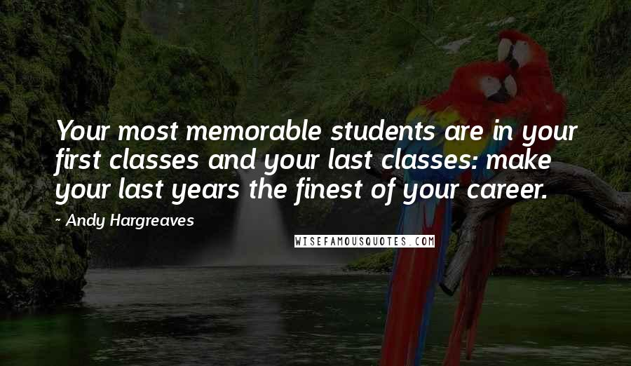 Andy Hargreaves quotes: Your most memorable students are in your first classes and your last classes: make your last years the finest of your career.