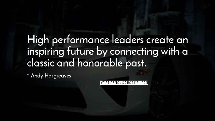 Andy Hargreaves quotes: High performance leaders create an inspiring future by connecting with a classic and honorable past.