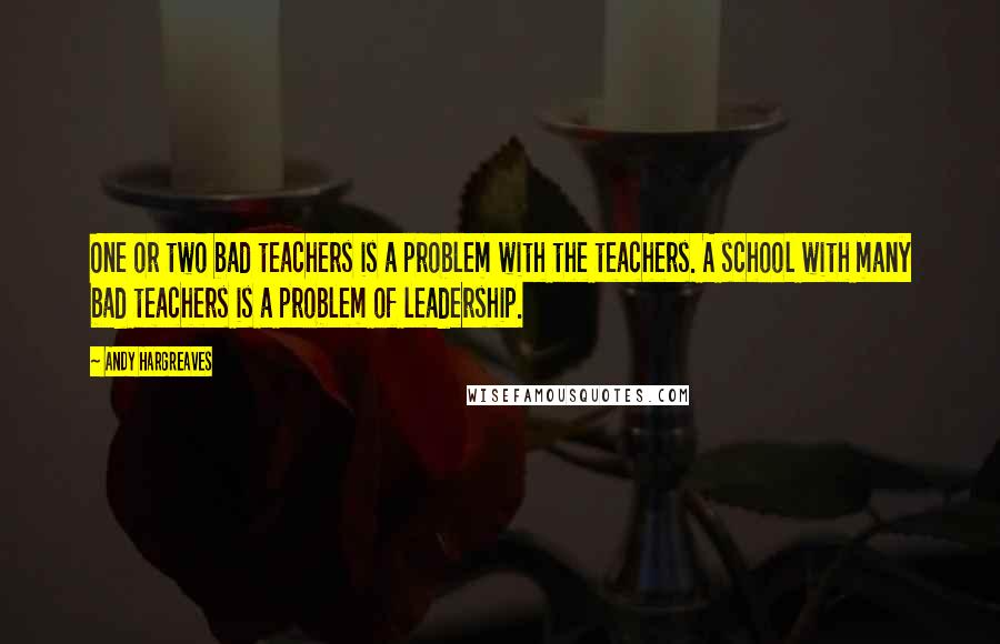 Andy Hargreaves quotes: One or two bad teachers is a problem with the teachers. A school with many bad teachers is a problem of leadership.