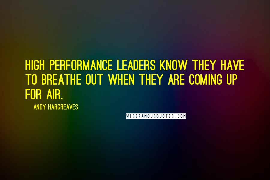 Andy Hargreaves quotes: High performance leaders know they have to breathe out when they are coming up for air.