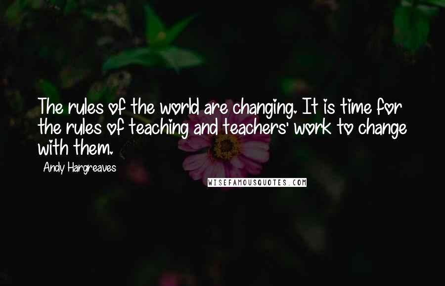 Andy Hargreaves quotes: The rules of the world are changing. It is time for the rules of teaching and teachers' work to change with them.