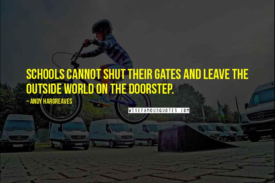 Andy Hargreaves quotes: Schools cannot shut their gates and leave the outside world on the doorstep.