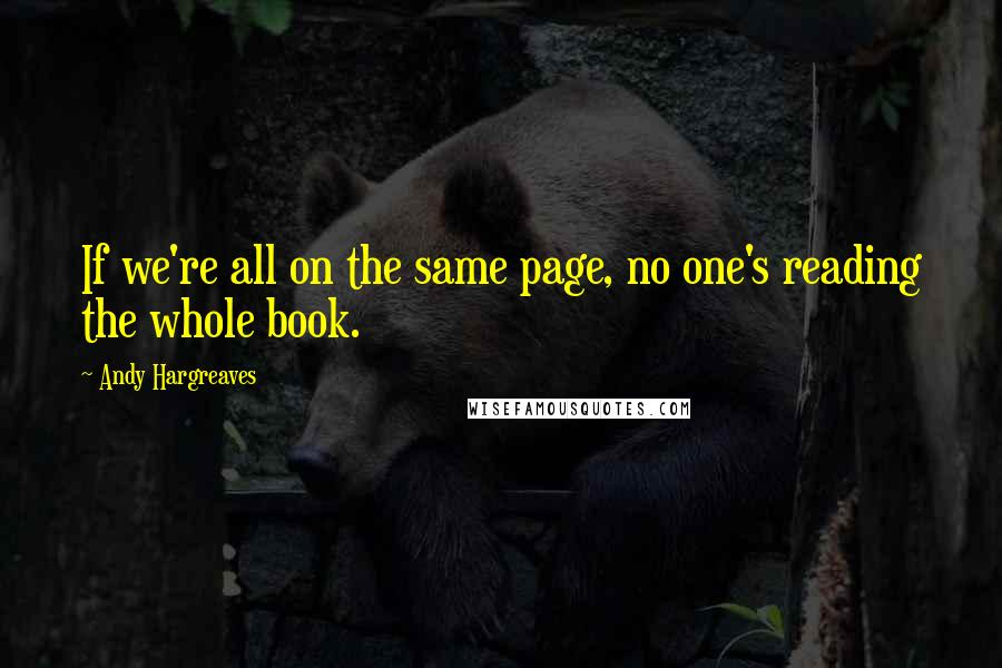 Andy Hargreaves quotes: If we're all on the same page, no one's reading the whole book.