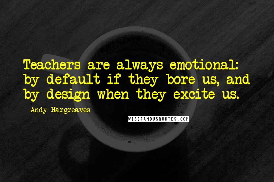 Andy Hargreaves quotes: Teachers are always emotional: by default if they bore us, and by design when they excite us.