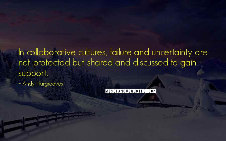 Andy Hargreaves quotes: In collaborative cultures, failure and uncertainty are not protected but shared and discussed to gain support.