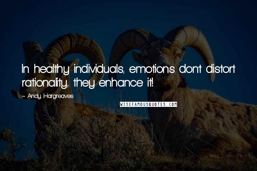 Andy Hargreaves quotes: In healthy individuals, emotions don't distort rationality, they enhance it!