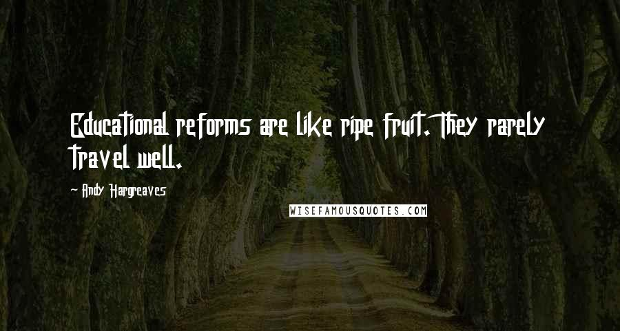 Andy Hargreaves quotes: Educational reforms are like ripe fruit. They rarely travel well.
