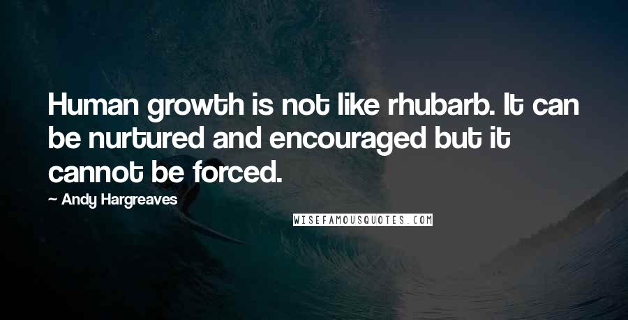 Andy Hargreaves quotes: Human growth is not like rhubarb. It can be nurtured and encouraged but it cannot be forced.