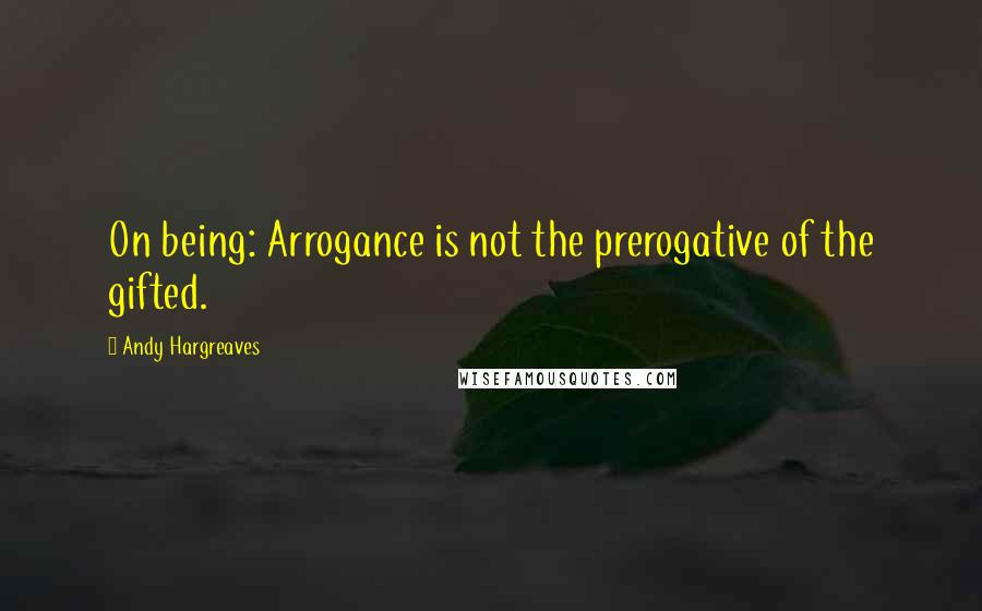 Andy Hargreaves quotes: On being: Arrogance is not the prerogative of the gifted.