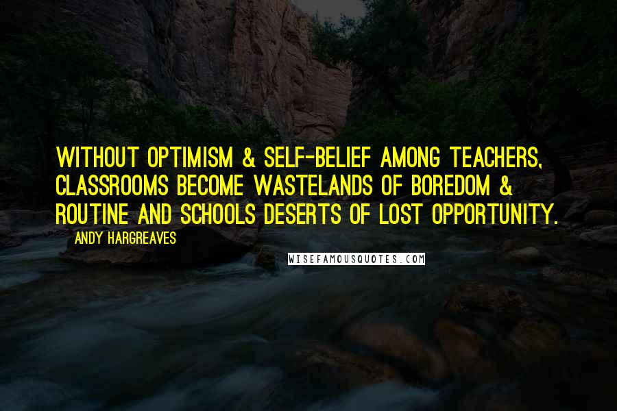 Andy Hargreaves quotes: Without optimism & self-belief among teachers, classrooms become wastelands of boredom & routine and schools deserts of lost opportunity.