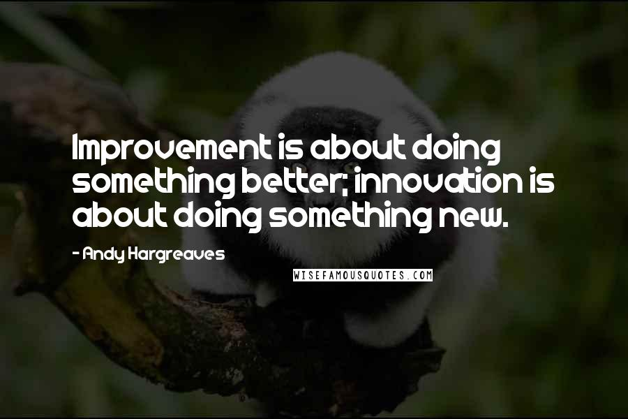 Andy Hargreaves quotes: Improvement is about doing something better; innovation is about doing something new.