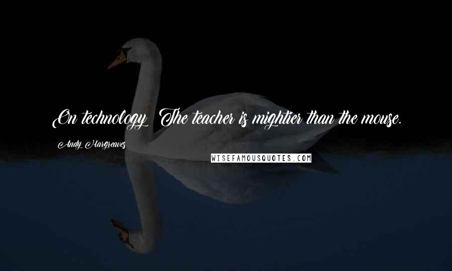 Andy Hargreaves quotes: On technology: The teacher is mightier than the mouse.