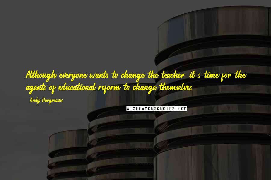 Andy Hargreaves quotes: Although everyone wants to change the teacher, it's time for the agents of educational reform to change themselves.