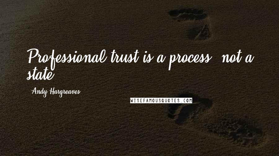 Andy Hargreaves quotes: Professional trust is a process, not a state.