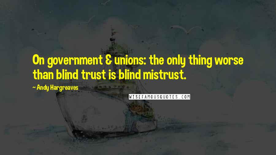 Andy Hargreaves quotes: On government & unions: the only thing worse than blind trust is blind mistrust.