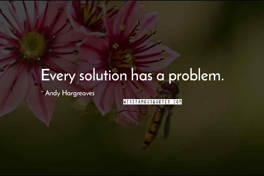 Andy Hargreaves quotes: Every solution has a problem.