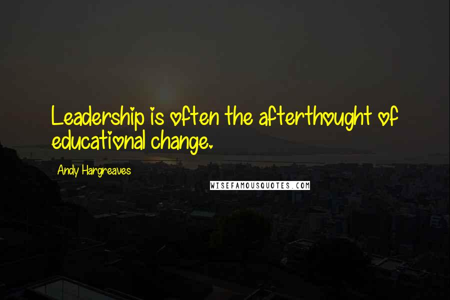 Andy Hargreaves quotes: Leadership is often the afterthought of educational change.