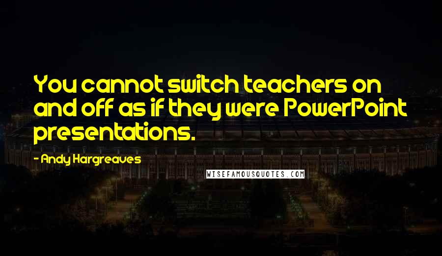 Andy Hargreaves quotes: You cannot switch teachers on and off as if they were PowerPoint presentations.