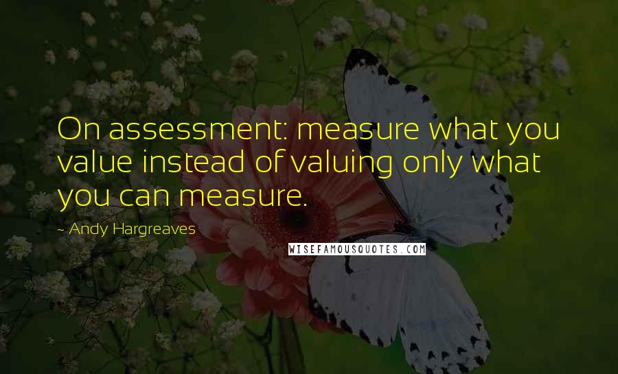 Andy Hargreaves quotes: On assessment: measure what you value instead of valuing only what you can measure.
