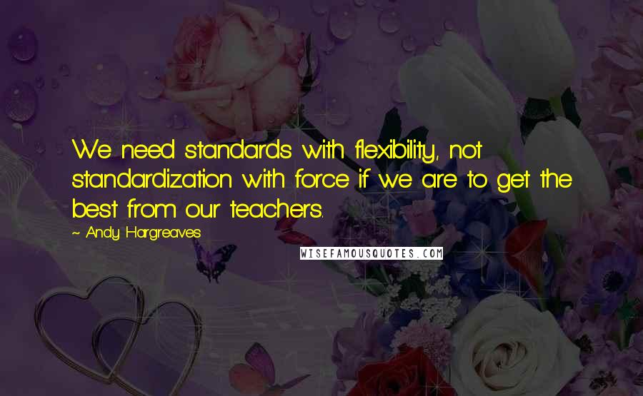 Andy Hargreaves quotes: We need standards with flexibility, not standardization with force if we are to get the best from our teachers.