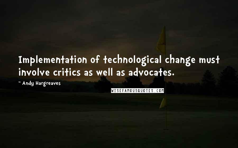 Andy Hargreaves quotes: Implementation of technological change must involve critics as well as advocates.