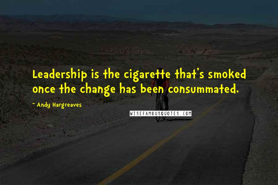 Andy Hargreaves quotes: Leadership is the cigarette that's smoked once the change has been consummated.