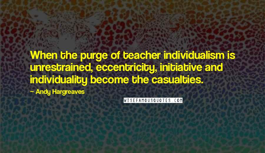 Andy Hargreaves quotes: When the purge of teacher individualism is unrestrained, eccentricity, initiative and individuality become the casualties.