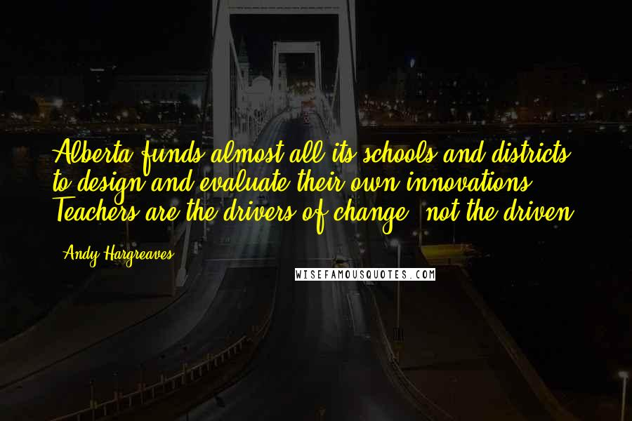 Andy Hargreaves quotes: Alberta funds almost all its schools and districts to design and evaluate their own innovations. Teachers are the drivers of change, not the driven.
