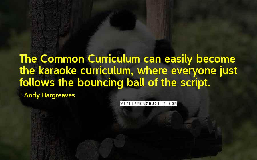 Andy Hargreaves quotes: The Common Curriculum can easily become the karaoke curriculum, where everyone just follows the bouncing ball of the script.
