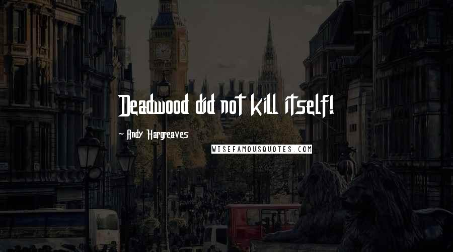 Andy Hargreaves quotes: Deadwood did not kill itself!