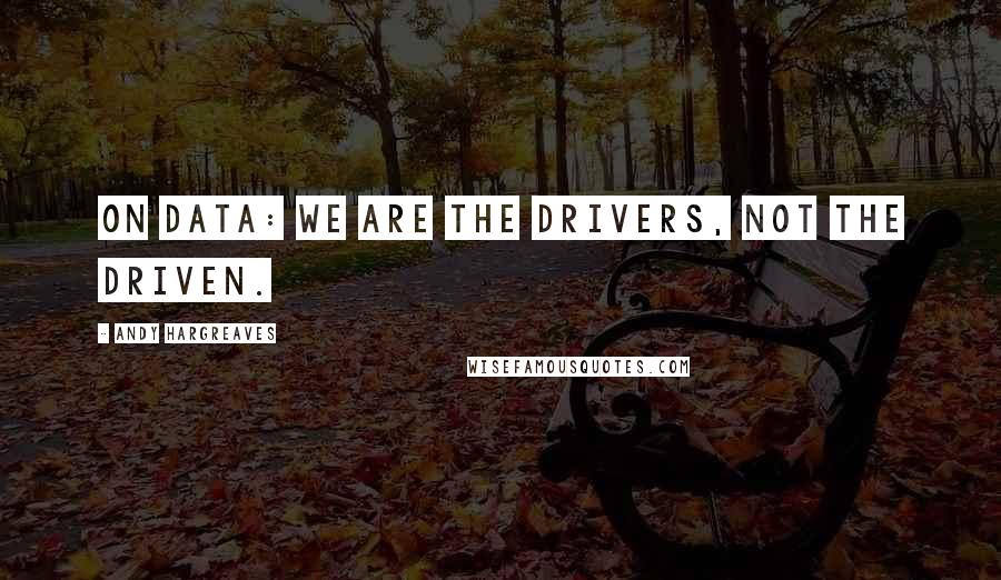 Andy Hargreaves quotes: On data: We are the drivers, not the driven.