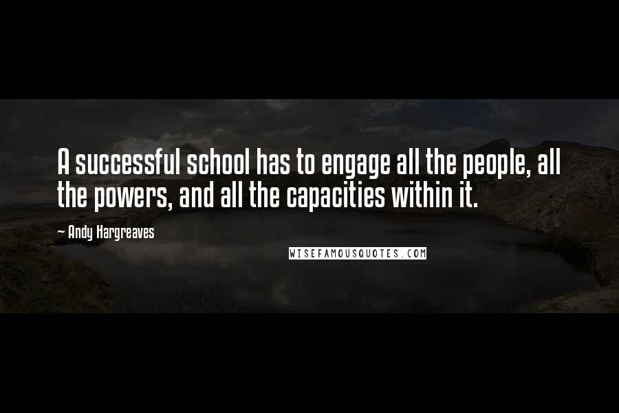 Andy Hargreaves quotes: A successful school has to engage all the people, all the powers, and all the capacities within it.