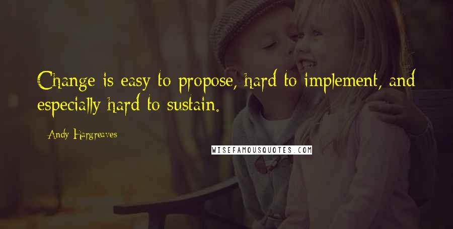Andy Hargreaves quotes: Change is easy to propose, hard to implement, and especially hard to sustain.
