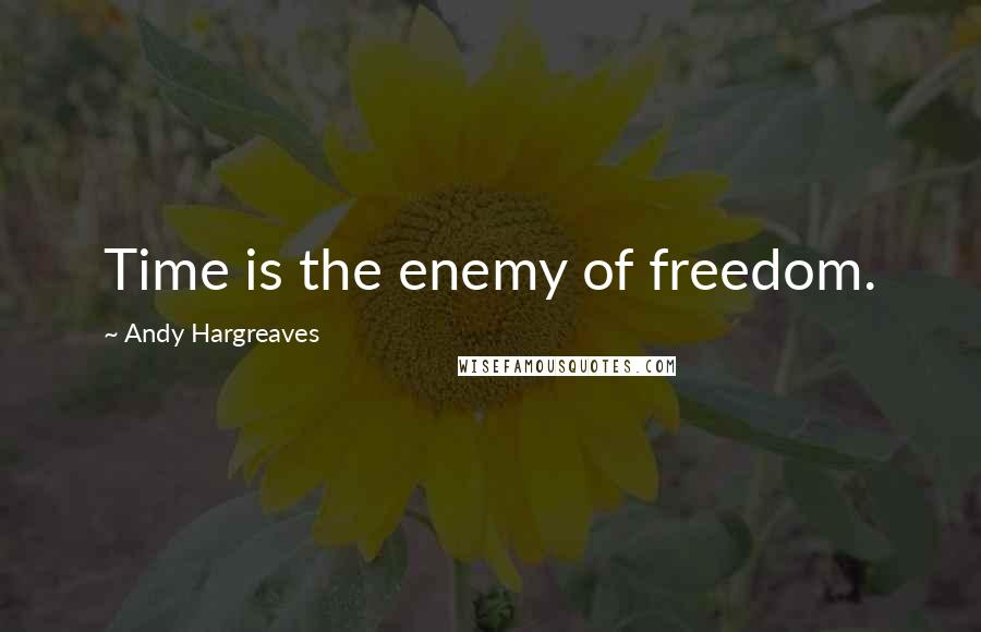 Andy Hargreaves quotes: Time is the enemy of freedom.