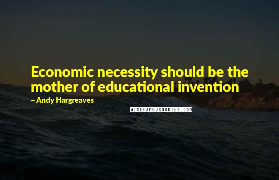 Andy Hargreaves quotes: Economic necessity should be the mother of educational invention