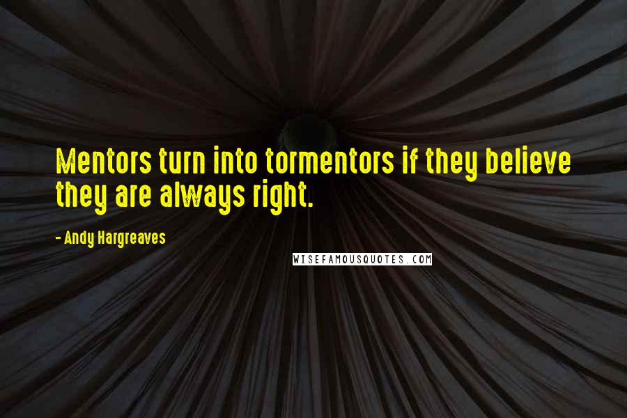 Andy Hargreaves quotes: Mentors turn into tormentors if they believe they are always right.