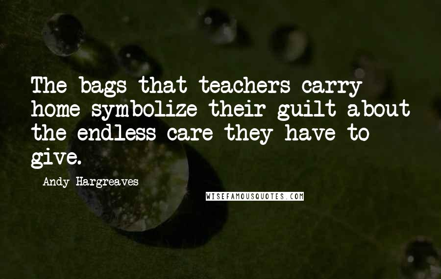 Andy Hargreaves quotes: The bags that teachers carry home symbolize their guilt about the endless care they have to give.