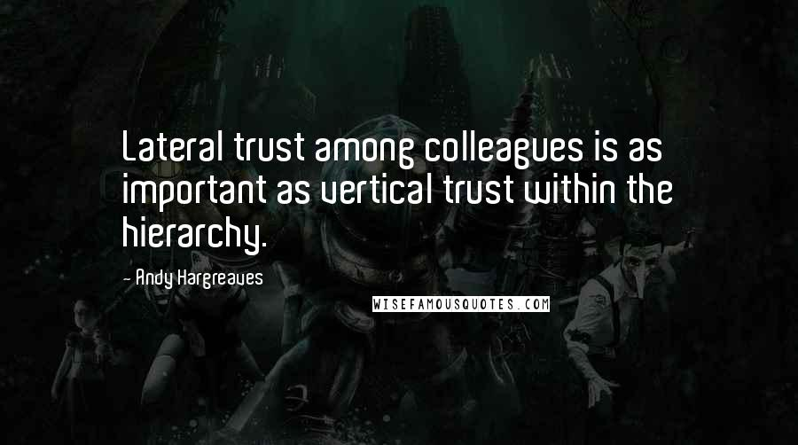 Andy Hargreaves quotes: Lateral trust among colleagues is as important as vertical trust within the hierarchy.