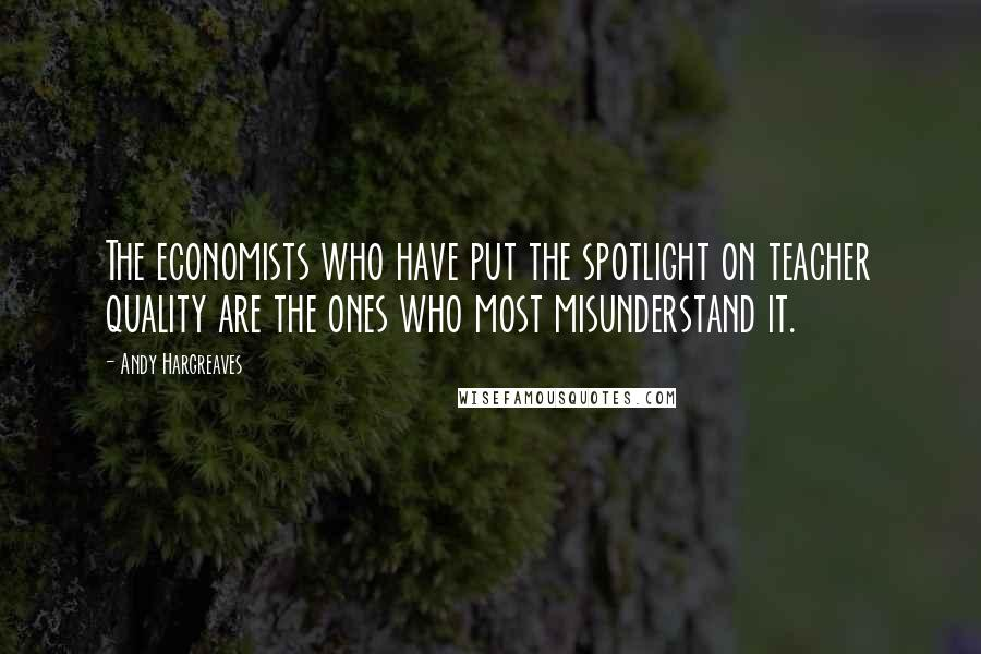 Andy Hargreaves quotes: The economists who have put the spotlight on teacher quality are the ones who most misunderstand it.