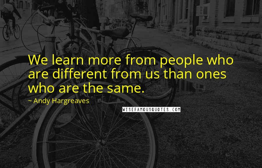 Andy Hargreaves quotes: We learn more from people who are different from us than ones who are the same.
