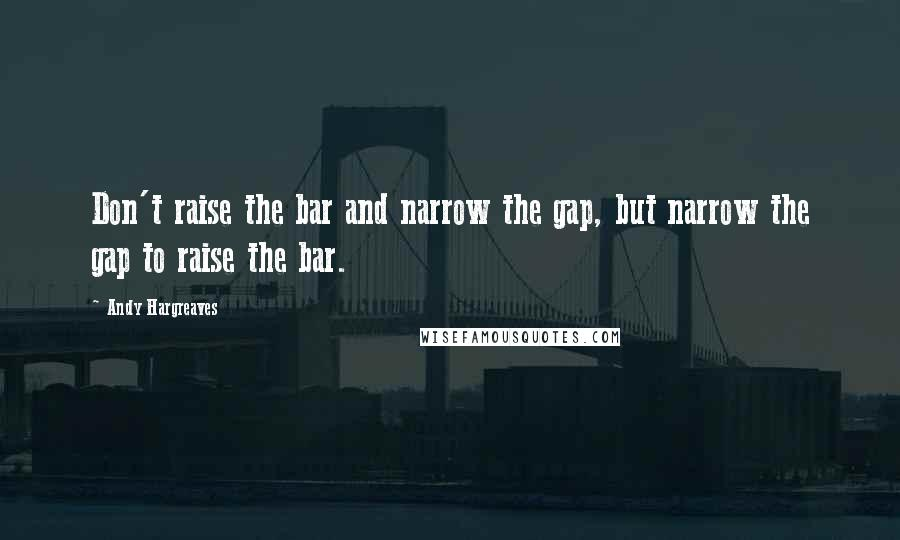 Andy Hargreaves quotes: Don't raise the bar and narrow the gap, but narrow the gap to raise the bar.