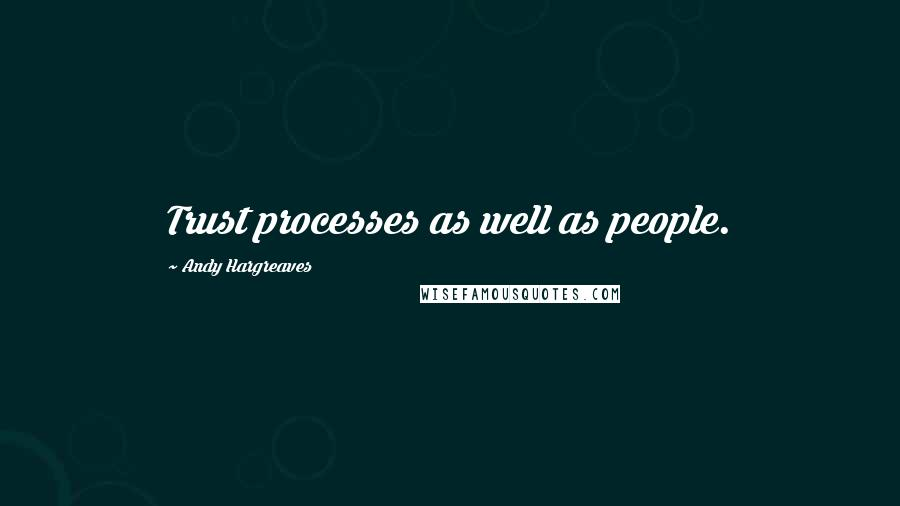 Andy Hargreaves quotes: Trust processes as well as people.