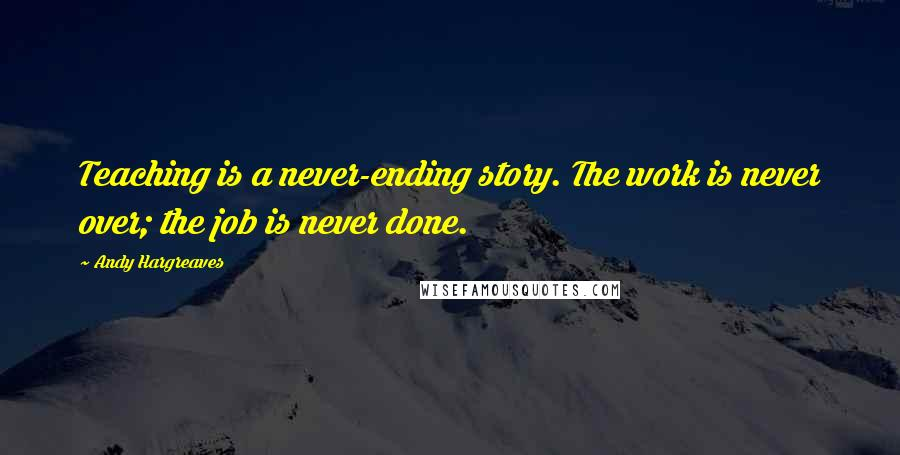 Andy Hargreaves quotes: Teaching is a never-ending story. The work is never over; the job is never done.