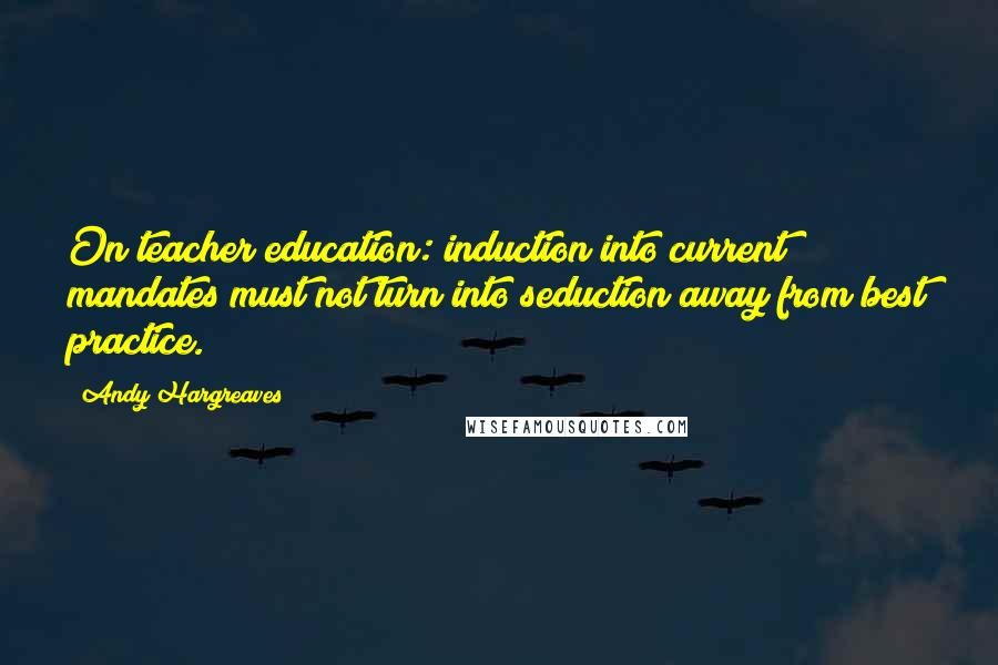 Andy Hargreaves quotes: On teacher education: induction into current mandates must not turn into seduction away from best practice.