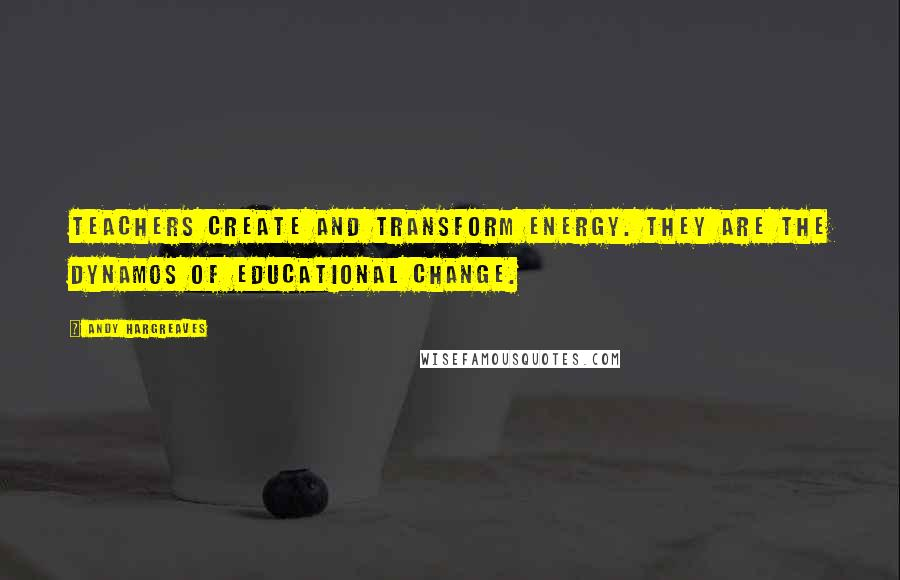 Andy Hargreaves quotes: Teachers create and transform energy. They are the dynamos of educational change.