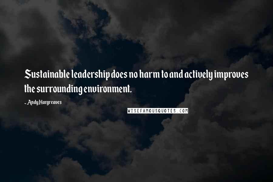 Andy Hargreaves quotes: Sustainable leadership does no harm to and actively improves the surrounding environment.