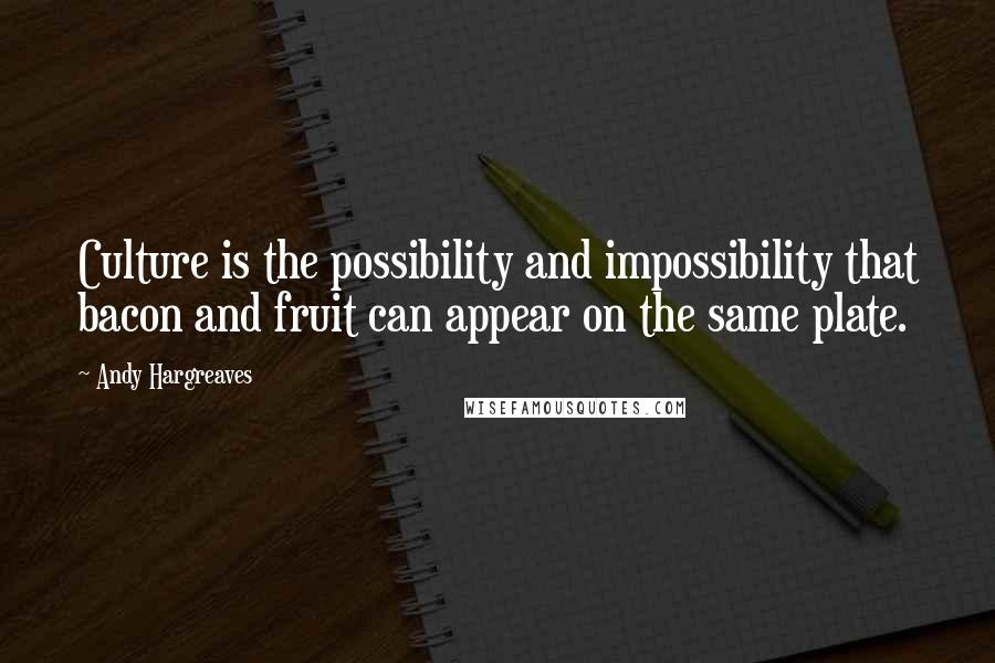 Andy Hargreaves quotes: Culture is the possibility and impossibility that bacon and fruit can appear on the same plate.